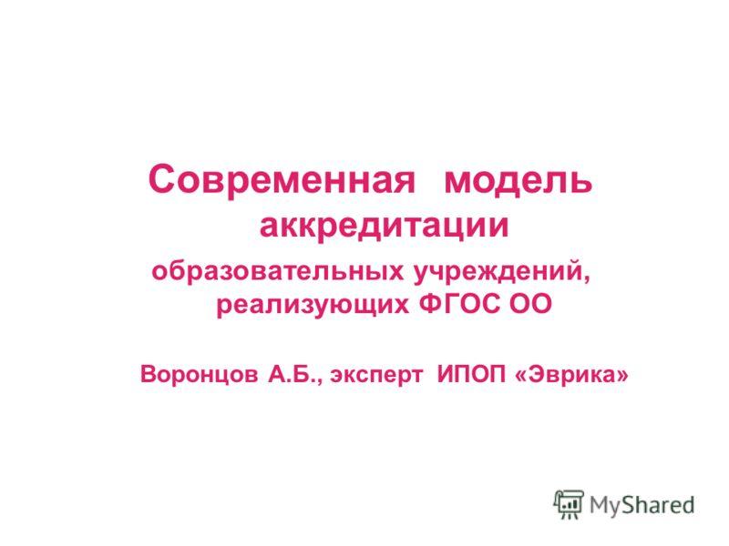 Современная модель аккредитации образовательных учреждений, реализующих ФГОС ОО Воронцов А.Б., эксперт ИПОП «Эврика»