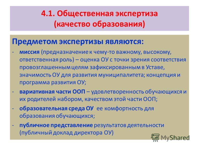 4.1. Общественная экспертиза (качество образования) Предметом экспертизы являются: -миссия (предназначение к чему-то важному, высокому, ответственная роль) – оценка ОУ с точки зрения соответствия провозглашенным целям зафиксированным в Уставе, значим