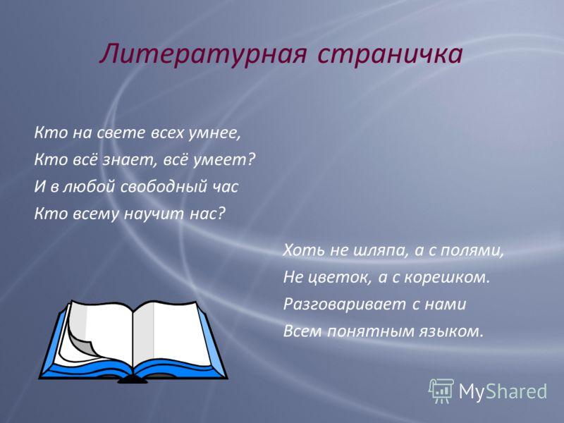 Литературная страничка Кто на свете всех умнее, Кто всё знает, всё умеет? И в любой свободный час Кто всему научит нас? Хоть не шляпа, а с полями, Не цветок, а с корешком. Разговаривает с нами Всем понятным языком.