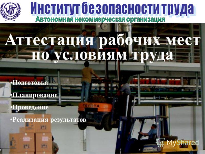 1 Аттестация рабочих мест по условиям труда Подготовка Планирование Проведение Реализация результатов
