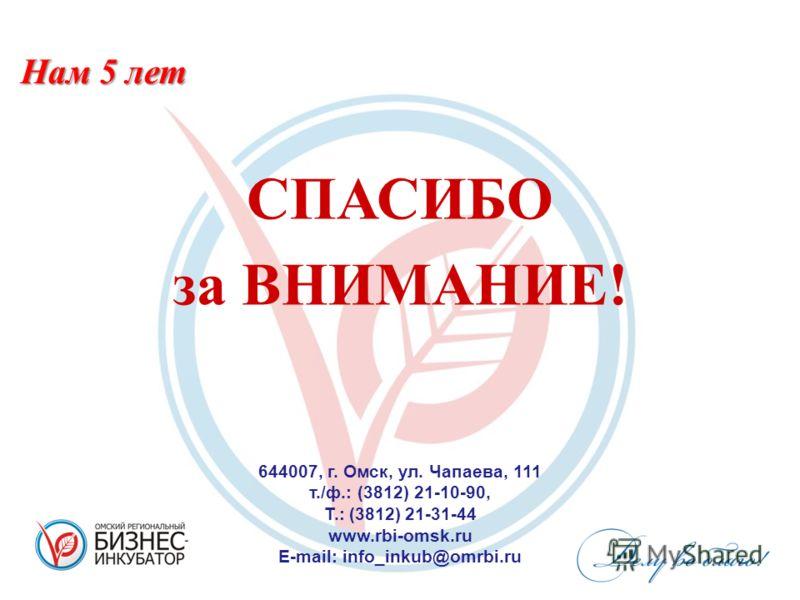 СПАСИБО за ВНИМАНИЕ! 644007, г. Омск, ул. Чапаева, 111 т./ф.: (3812) 21-10-90, Т.: (3812) 21-31-44 www.rbi-omsk.ru E-mail: info_inkub@omrbi.ru Нам 5 лет