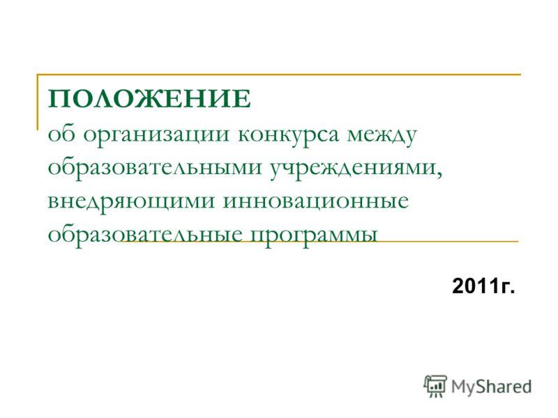 ПОЛОЖЕНИЕ об организации конкурса между образовательными учреждениями, внедряющими инновационные образовательные программы 2011г.