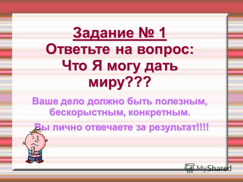 Задание 1 Ответьте на вопрос: Что Я могу дать миру??? Ваше дело должно быть полезным, бескорыстным, конкретным. Вы лично отвечаете за результат!!!!