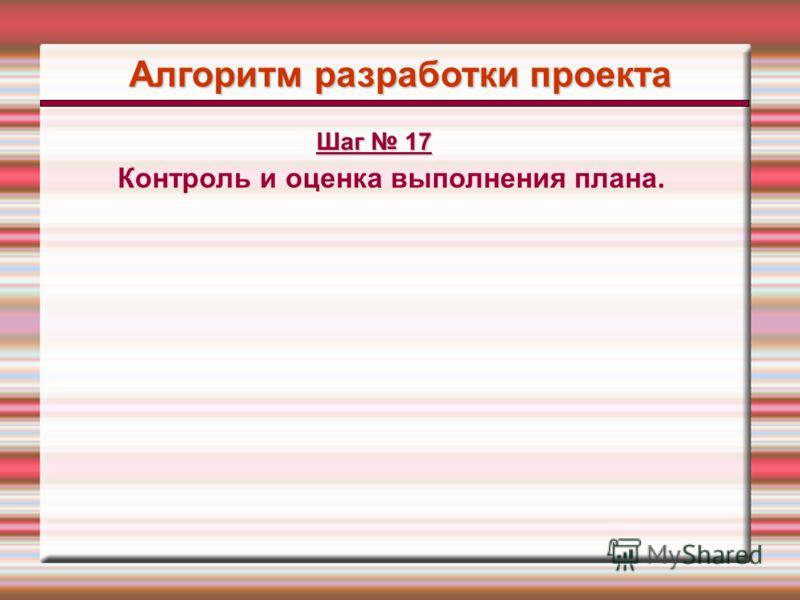 Алгоритм разработки проекта Контроль и оценка выполнения плана. Шаг 17