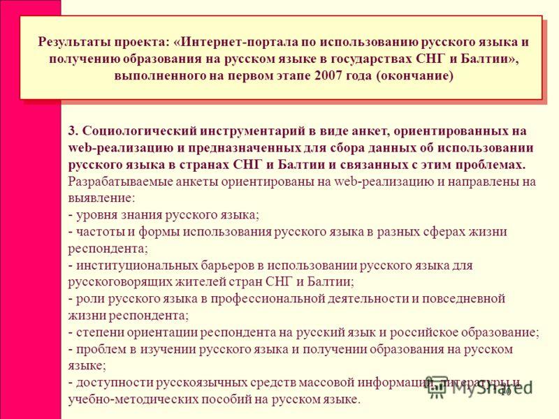 10 Результаты проекта: «Интернет-портала по использованию русского языка и получению образования на русском языке в государствах СНГ и Балтии», выполненного на первом этапе 2007 года (окончание) 3. Социологический инструментарий в виде анкет, ориенти