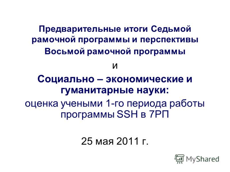 Предварительные итоги Седьмой рамочной программы и перспективы Восьмой рамочной программы и Социально – экономические и гуманитарные науки: оценка учеными 1-го периода работы программы SSH в 7РП 25 мая 2011 г.