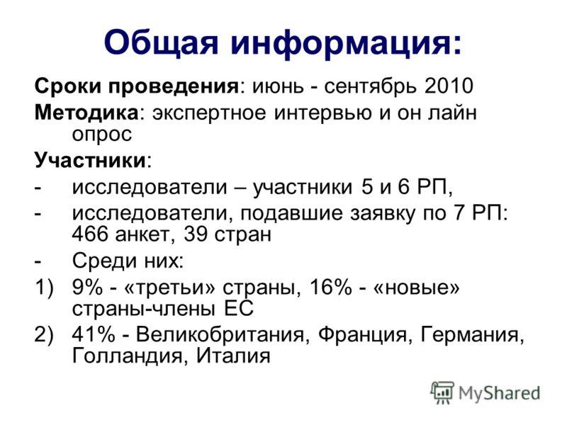 Общая информация: Сроки проведения: июнь - сентябрь 2010 Методика: экспертное интервью и он лайн опрос Участники: -исследователи – участники 5 и 6 РП, -исследователи, подавшие заявку по 7 РП: 466 анкет, 39 стран -Среди них: 1)9% - «третьи» страны, 16