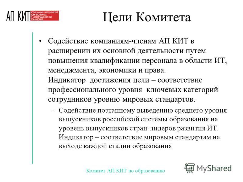 Комитет АП КИТ по образованию Цели Комитета Содействие компаниям-членам АП КИТ в расширении их основной деятельности путем повышения квалификации персонала в области ИТ, менеджмента, экономики и права. Индикатор достижения цели – соответствие професс
