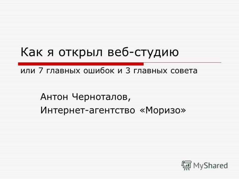 Как я открыл веб-студию или 7 главных ошибок и 3 главных совета Антон Черноталов, Интернет-агентство «Моризо»