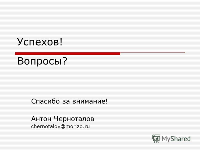 Успехов! Вопросы? Спасибо за внимание! Антон Черноталов chernotalov@morizo.ru
