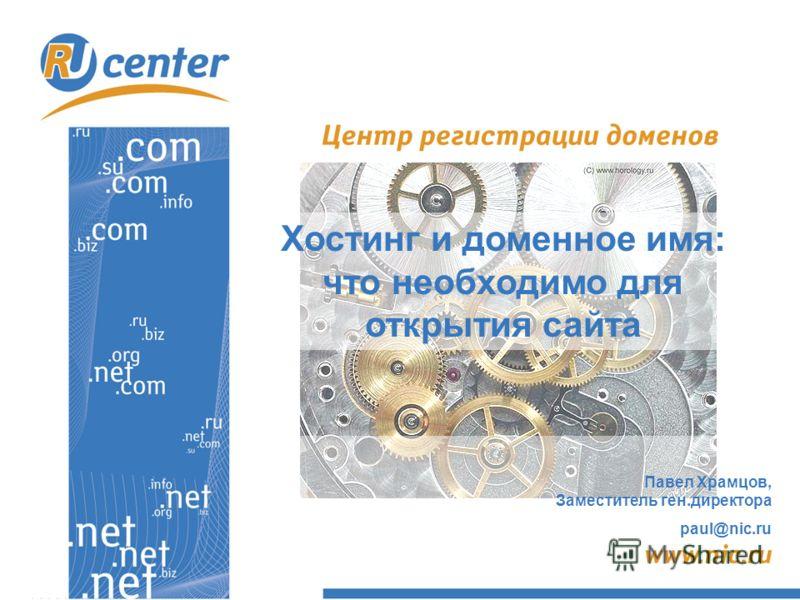 Хостинг и доменное имя: что необходимо для открытия сайта Павел Храмцов, Заместитель ген.директора paul@nic.ru