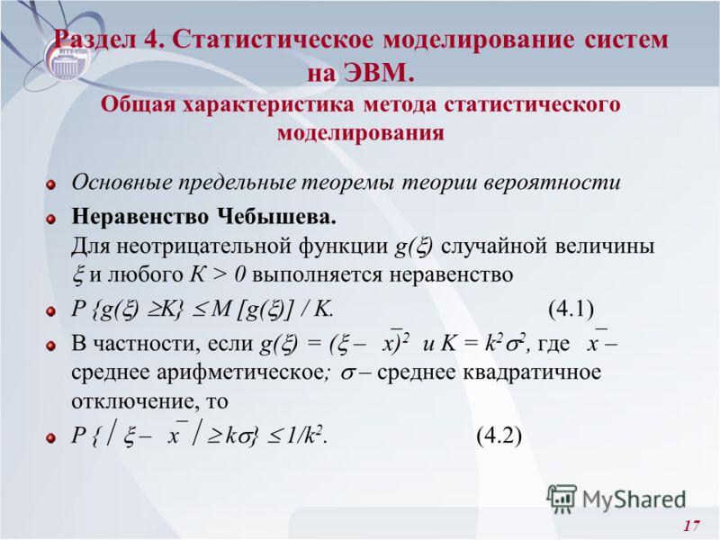 17 Раздел 4. Статистическое моделирование систем на ЭВМ. Общая характеристика метода статистического моделирования Основные предельные теоремы теории вероятности Неравенство Чебышева. Для неотрицательной функции g( ) случайной величины и любого К > 0