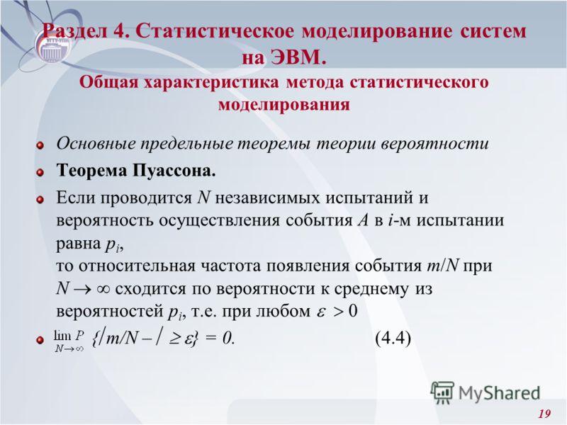19 Раздел 4. Статистическое моделирование систем на ЭВМ. Общая характеристика метода статистического моделирования Основные предельные теоремы теории вероятности Теорема Пуассона. Если проводится N независимых испытаний и вероятность осуществления со