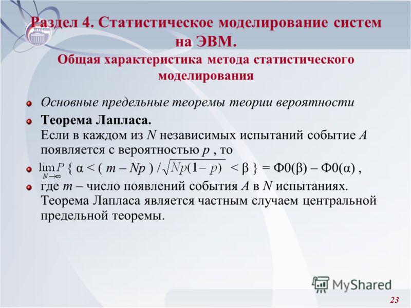 23 Раздел 4. Статистическое моделирование систем на ЭВМ. Общая характеристика метода статистического моделирования Основные предельные теоремы теории вероятности Теорема Лапласа. Если в каждом из N независимых испытаний событие А появляется с вероятн