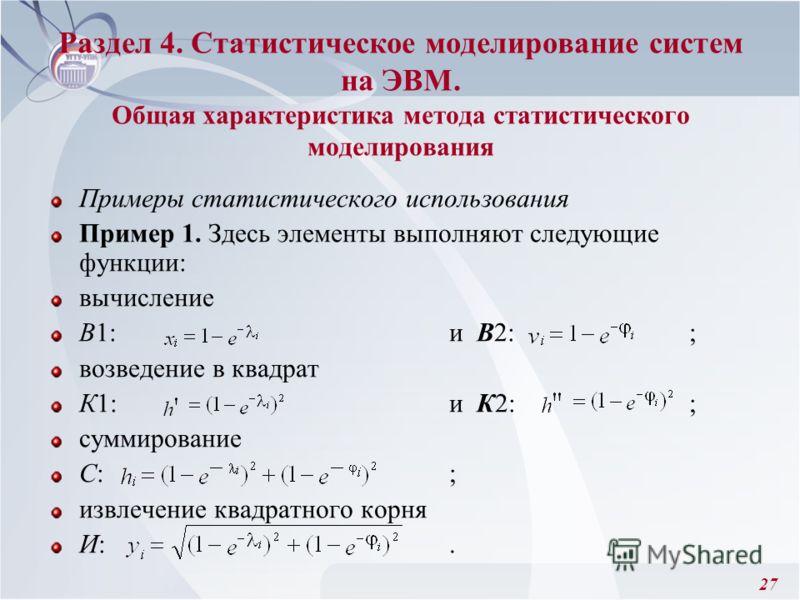 27 Раздел 4. Статистическое моделирование систем на ЭВМ. Общая характеристика метода статистического моделирования Примеры статистического использования Пример 1. Здесь элементы выполняют следующие функции: вычисление В1: и В2: ; возведение в квадрат
