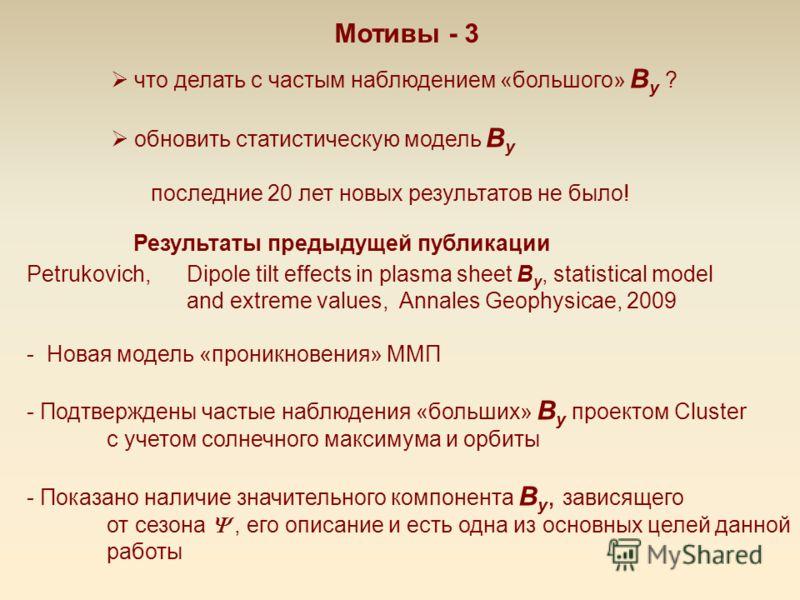 Мотивы - 3 что делать с частым наблюдением «большого» B y ? обновить статистическую модель B y последние 20 лет новых результатов не было! Petrukovich, Dipole tilt effects in plasma sheet B y, statistical model and extreme values, Annales Geophysicae
