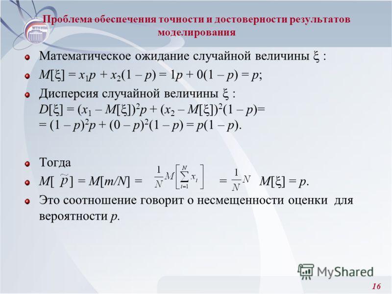 16 Проблема обеспечения точности и достоверности результатов моделирования Математическое ожидание случайной величины : M[ ] = х 1 p + x 2 (1 – p) = 1р + 0(1 – р) = р; Дисперсия случайной величины : D[ ] = (х 1 – M[ ]) 2 р + (x 2 – M[ ]) 2 (1 – р)= =
