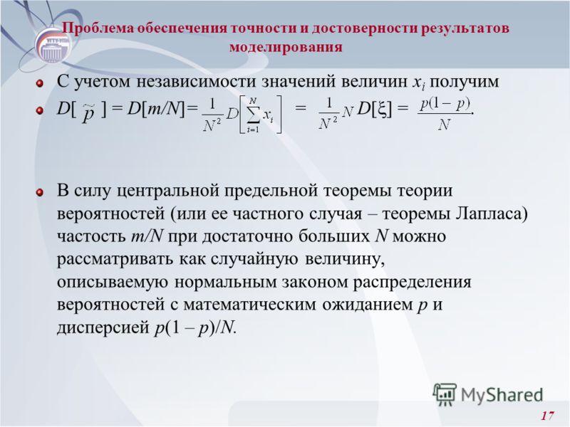 17 Проблема обеспечения точности и достоверности результатов моделирования С учетом независимости значений величин х i получим D[ ] = D[m/N]= = D[ ] =. В силу центральной предельной теоремы теории вероятностей (или ее частного случая – теоремы Лаплас