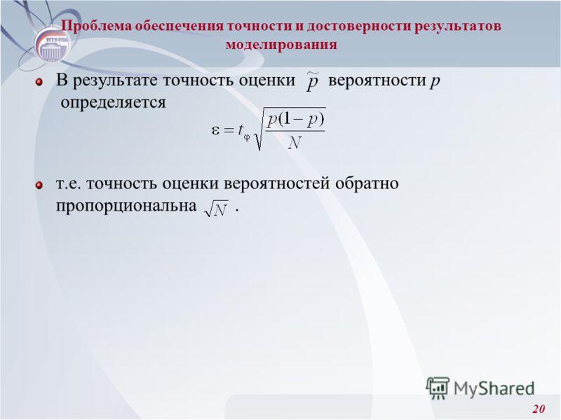 20 Проблема обеспечения точности и достоверности результатов моделирования В результате точность оценки вероятности р определяется т.е. точность оценки вероятностей обратно пропорциональна.