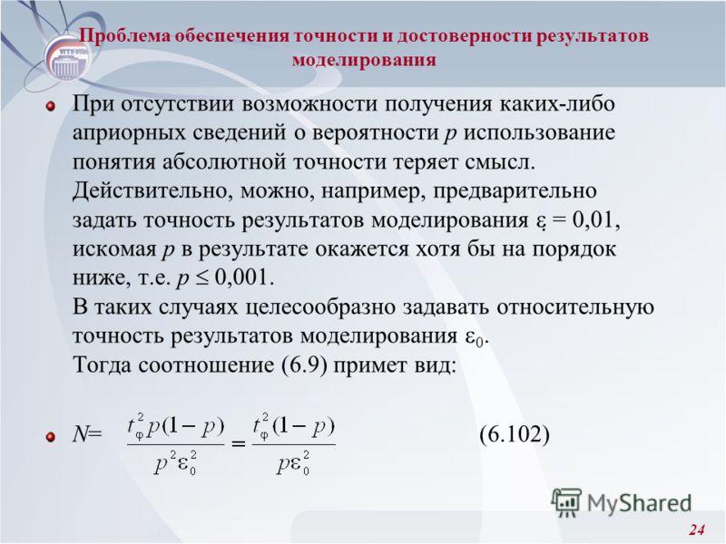 24 При отсутствии возможности получения каких-либо априорных сведений о вероятности р использование понятия абсолютной точности теряет смысл. Действительно, можно, например, предварительно задать точность результатов моделирования = 0,01, искомая р в