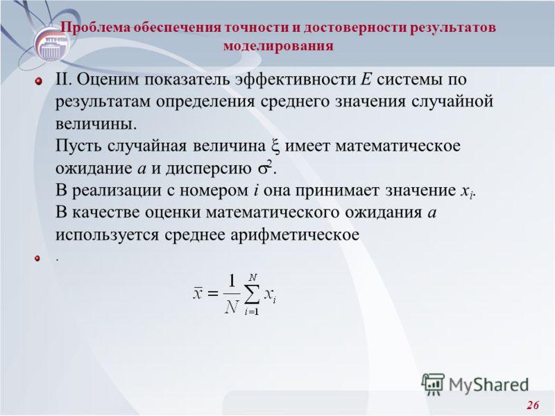 26 II. Оценим показатель эффективности Е системы по результатам определения среднего значения случайной величины. Пусть случайная величина имеет математическое ожидание а и дисперсию 2. В реализации с номером i она принимает значение х i. В качестве
