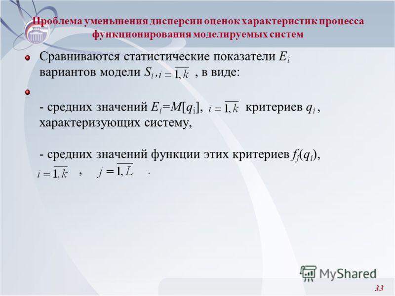 33 Сравниваются статистические показатели Е i вариантов модели S i,, в виде: - средних значений E i =M[q i ], критериев q i, характеризующих систему, - средних значений функции этих критериев f j (q i ),,. Проблема уменьшения дисперсии оценок характе