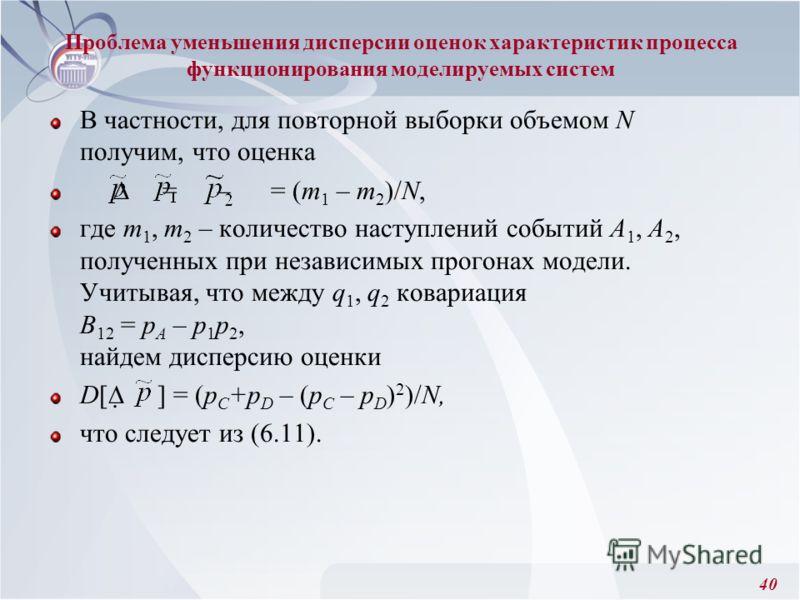 40 В частности, для повторной выборки объемом N получим, что оценка = – = (m 1 – m 2 )/N, где т 1, m 2 – количество наступлений событий А 1, А 2, полученных при независимых прогонах модели. Учитывая, что между q 1, q 2 ковариация B 12 = p A – р 1 р 2