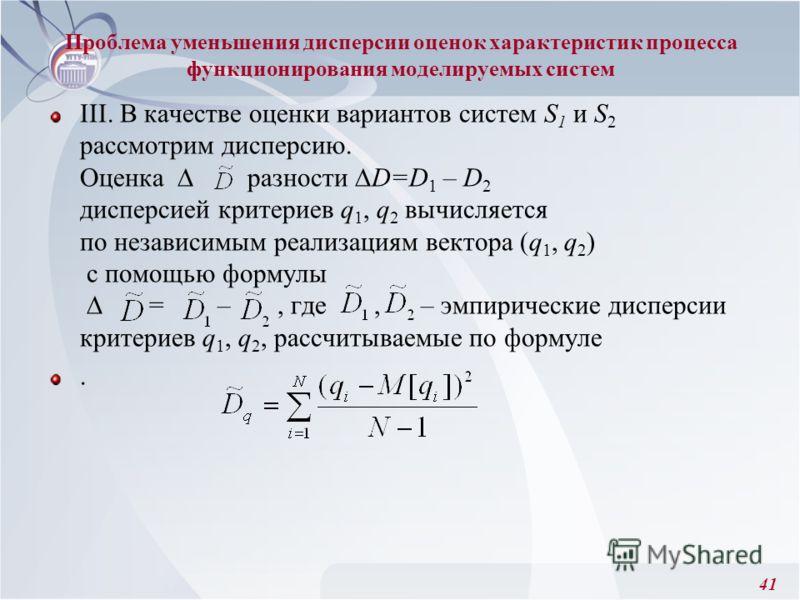 41 III. В качестве оценки вариантов систем S 1 и S 2 рассмотрим дисперсию. Оценка разности D=D 1 – D 2 дисперсией критериев q 1, q 2 вычисляется по независимым реализациям вектора (q 1, q 2 ) с помощью формулы = –, где, – эмпирические дисперсии крите