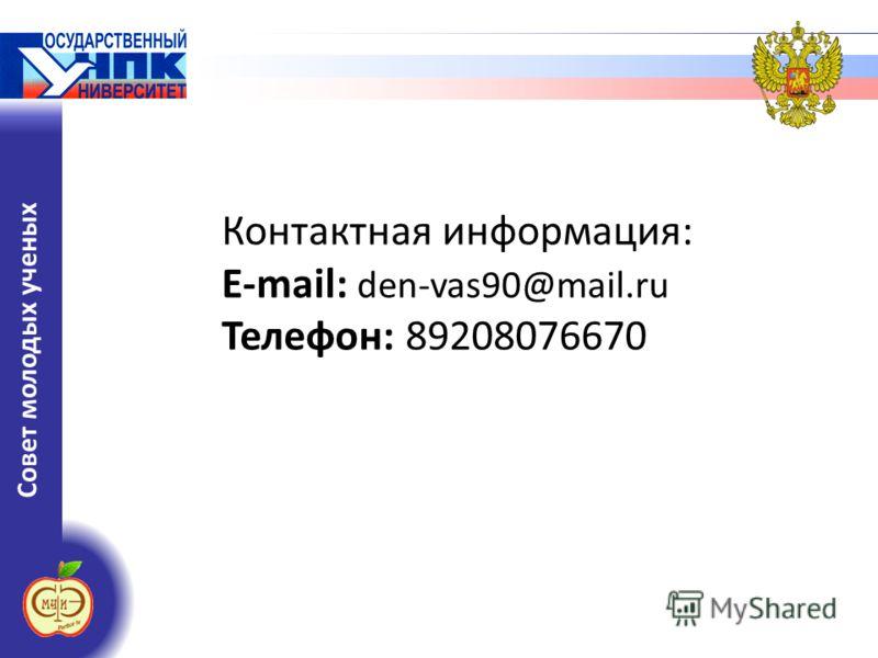 Совет молодых ученых Контактная информация: E-mail: den-vas90@mail.ru Телефон: 89208076670
