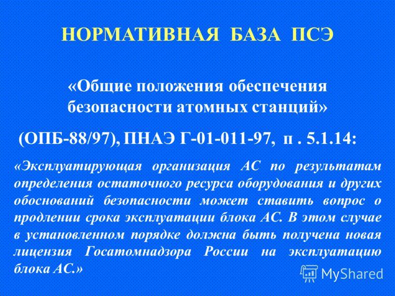 «Общие положения обеспечения безопасности атомных станций» (ОПБ-88/97), ПНАЭ Г-01-011-97, п. 5.1.14: «Эксплуатирующая организация АС по результатам определения остаточного ресурса оборудования и других обоснований безопасности может ставить вопрос о