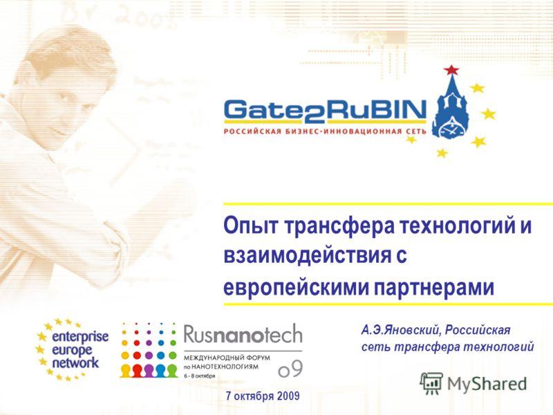 Опыт трансфера технологий и взаимодействия с европейскими партнерами 7 октября 2009 А.Э.Яновский, Российская сеть трансфера технологий