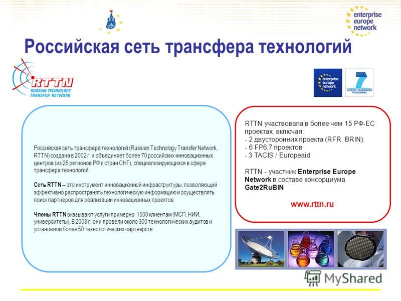 Российская сеть трансфера технологий Российская сеть трансфера технологий (Russian Technology Transfer Network, RTTN) создана в 2002 г. и объединяет более 70 российских инновационных центров (из 25 регионов РФ и стран СНГ), специализирующихся в сфере