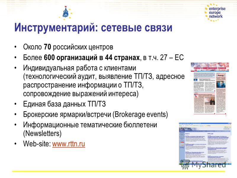 Инструментарий: сетевые связи Около 70 российских центров Более 600 организаций в 44 странах, в т.ч. 27 – ЕС Индивидуальная работа с клиентами (технологический аудит, выявление ТП/ТЗ, адресное распространение информации о ТП/ТЗ, сопровождение выражен