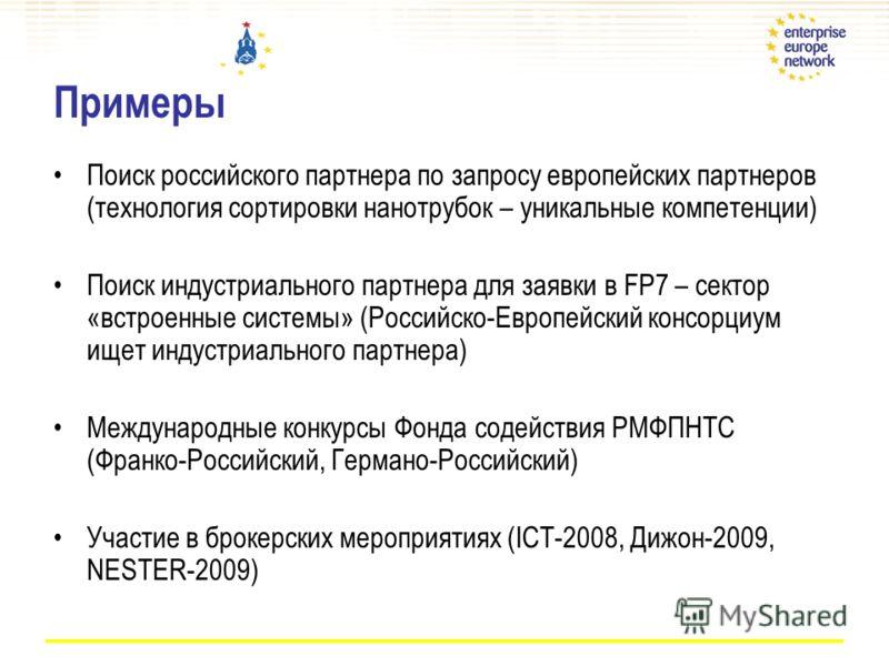 Примеры Поиск российского партнера по запросу европейских партнеров (технология сортировки нанотрубок – уникальные компетенции) Поиск индустриального партнера для заявки в FP7 – сектор «встроенные системы» (Российско-Европейский консорциум ищет индус