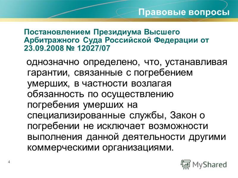 4 Постановлением Президиума Высшего Арбитражного Суда Российской Федерации от 23.09.2008 12027/07 однозначно определено, что, устанавливая гарантии, связанные с погребением умерших, в частности возлагая обязанность по осуществлению погребения умерших