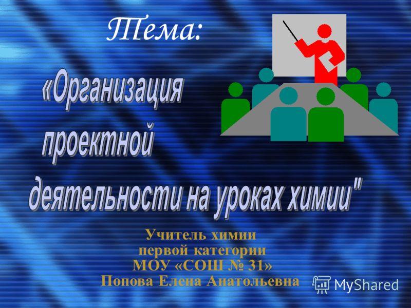 Тема: Учитель химии первой категории МОУ «СОШ 31» Попова Елена Анатольевна