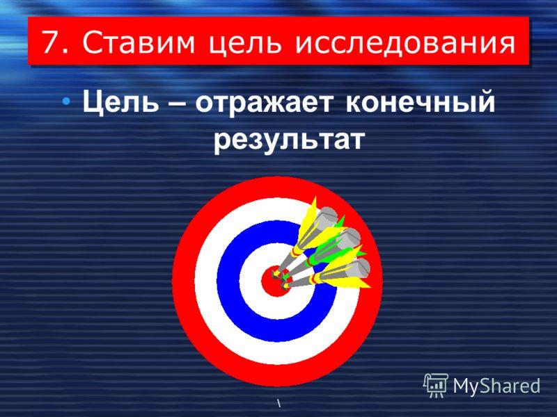7. Ставим цель исследования Цель – отражает конечный результат \
