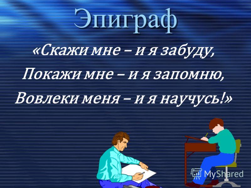 Эпиграф «Скажи мне – и я забуду, Покажи мне – и я запомню, Вовлеки меня – и я научусь!»