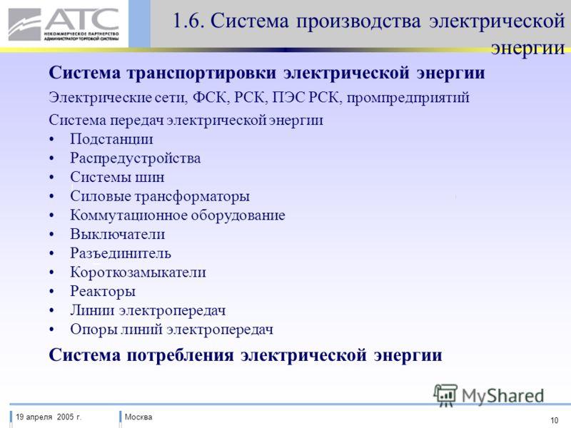19 апреля 2005 г.Москва 10 1.6. Система производства электрической энергии Система транспортировки электрической энергии Электрические сети, ФСК, РСК, ПЭС РСК, промпредприятий Система передач электрической энергии Подстанции Распредустройства Системы