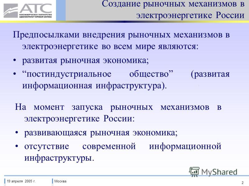 19 апреля 2005 г.Москва 2 Создание рыночных механизмов в электроэнергетике России Предпосылками внедрения рыночных механизмов в электроэнергетике во всем мире являются: развитая рыночная экономика; постиндустриальное общество (развитая информационная