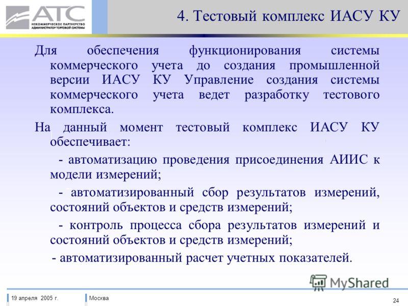 19 апреля 2005 г.Москва 24 4. Тестовый комплекс ИАСУ КУ Для обеспечения функционирования системы коммерческого учета до создания промышленной версии ИАСУ КУ Управление создания системы коммерческого учета ведет разработку тестового комплекса. На данн