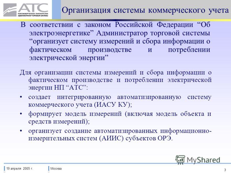 19 апреля 2005 г.Москва 3 Организация системы коммерческого учета Для организации системы измерений и сбора информации о фактическом производстве и потреблении электрической энергии НП АТС: создает интегрированную автоматизированную систему коммерчес