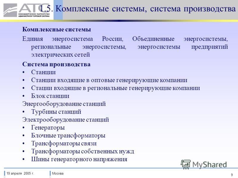 19 апреля 2005 г.Москва 9 1.5. Комплексные системы, система производства Комплексные системы Единая энергосистема России, Объединенные энергосистемы, региональные энергосистемы, энергосистемы предприятий электрических сетей Система производства Станц