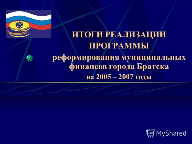 ИТОГИ РЕАЛИЗАЦИИ ПРОГРАММЫ реформирования муниципальных финансов города Братска на 2005 – 2007 годы