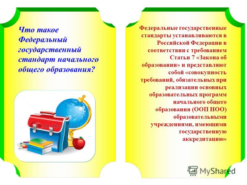 Что такое Федеральный государственный стандарт начального общего образования? Федеральные государственные стандарты устанавливаются в Российской Федерации в соответствии с требованием Статьи 7 «Закона об образовании» и представляют собой «совокупност