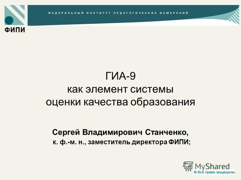 ГИА-9 как элемент системы оценки качества образования Сергей Владимирович Станченко, к. ф.-м. н., заместитель директора ФИПИ;