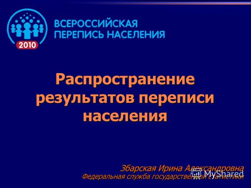 Распространение результатов переписи населения Збарская Ирина Александровна Федеральная служба государственной статистики