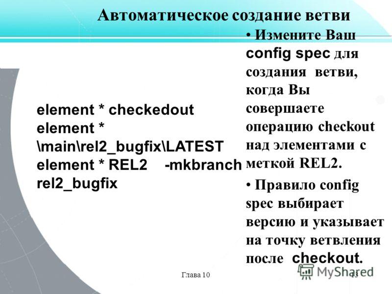 Глава 1013 Автоматическое создание ветви Измените Ваш config spec для создания ветви, когда Вы совершаете операцию checkout над элементами с меткой REL2. Правило config spec выбирает версию и указывает на точку ветвления после checkout. element * che