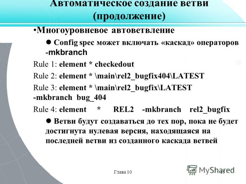 Глава 1015 Автоматическое создание ветви (продолжение) Многоуровневое автоветвление Config spec может включать «каскад» операторов - mkbranch Rule 1: element * checkedout Rule 2: element * \main\rel2_bugfix404\LATEST Rule 3: element * \main\rel2_bugf
