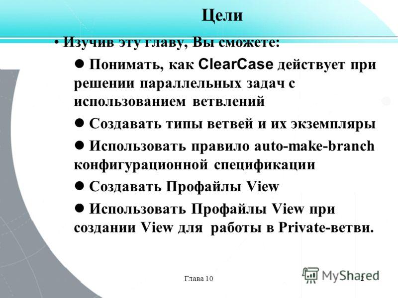 Глава 102 Цели Изучив эту главу, Вы сможете: Понимать, как ClearCase действует при решении параллельных задач с использованием ветвлений Создавать типы ветвей и их экземпляры Использовать правило auto-make-branch конфигурационной спецификации Создава
